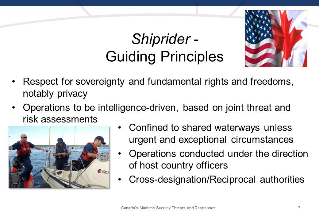 7 Shiprider - Guiding Principles Confined to shared waterways unless urgent and exceptional circumstances Operations conducted under the direction of host country officers Cross-designation/Reciprocal authorities Respect for sovereignty and fundamental rights and freedoms, notably privacy Operations to be intelligence-driven, based on joint threat and risk assessments Canadas Maritime Security Threats and Responses