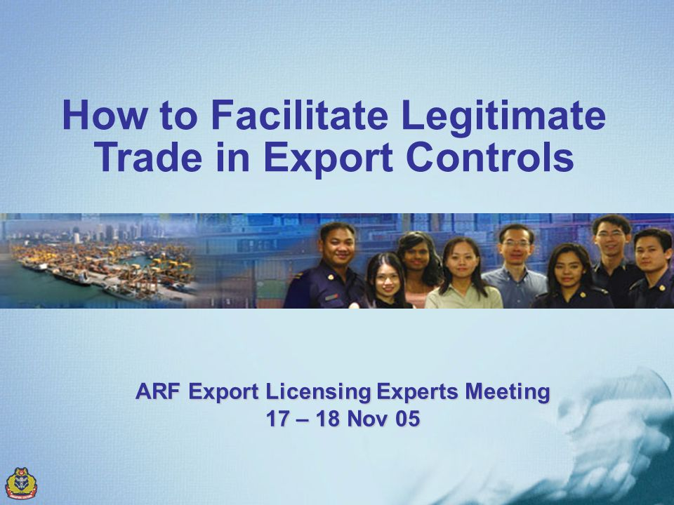 How to Facilitate Legitimate Trade in Export Controls ARF Export Licensing Experts Meeting 17 – 18 Nov 05