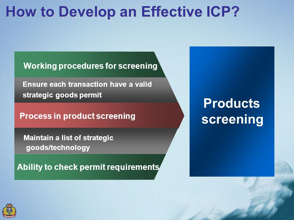 Process in product screening Maintain a list of strategic goods/technology Working procedures for screening Ability to check permit requirements Products screening How to Develop an Effective ICP.