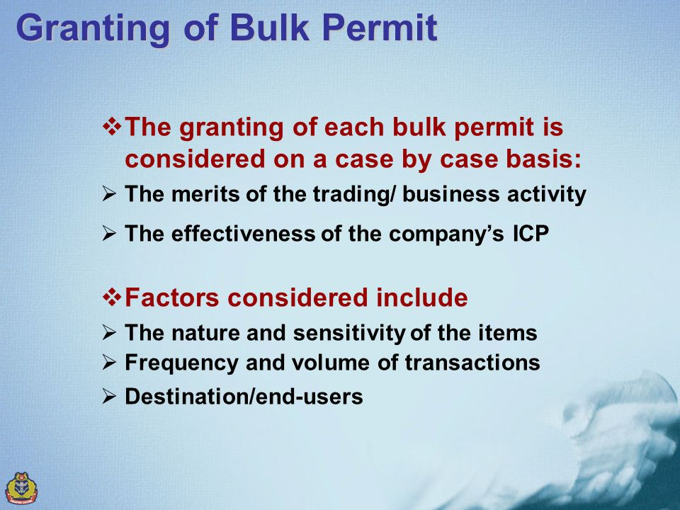 The granting of each bulk permit is considered on a case by case basis: The merits of the trading/ business activity The effectiveness of the companys ICP Factors considered include The nature and sensitivity of the items Frequency and volume of transactions Destination/end-users Granting of Bulk Permit