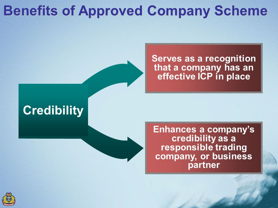 Benefits of Approved Company Scheme Credibility Serves as a recognition that a company has an effective ICP in place Enhances a companys credibility as a responsible trading company, or business partner