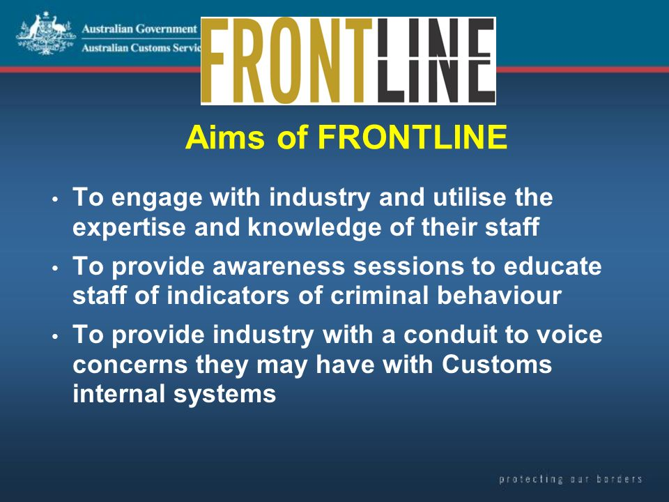 Aims of FRONTLINE To engage with industry and utilise the expertise and knowledge of their staff To provide awareness sessions to educate staff of indicators of criminal behaviour To provide industry with a conduit to voice concerns they may have with Customs internal systems
