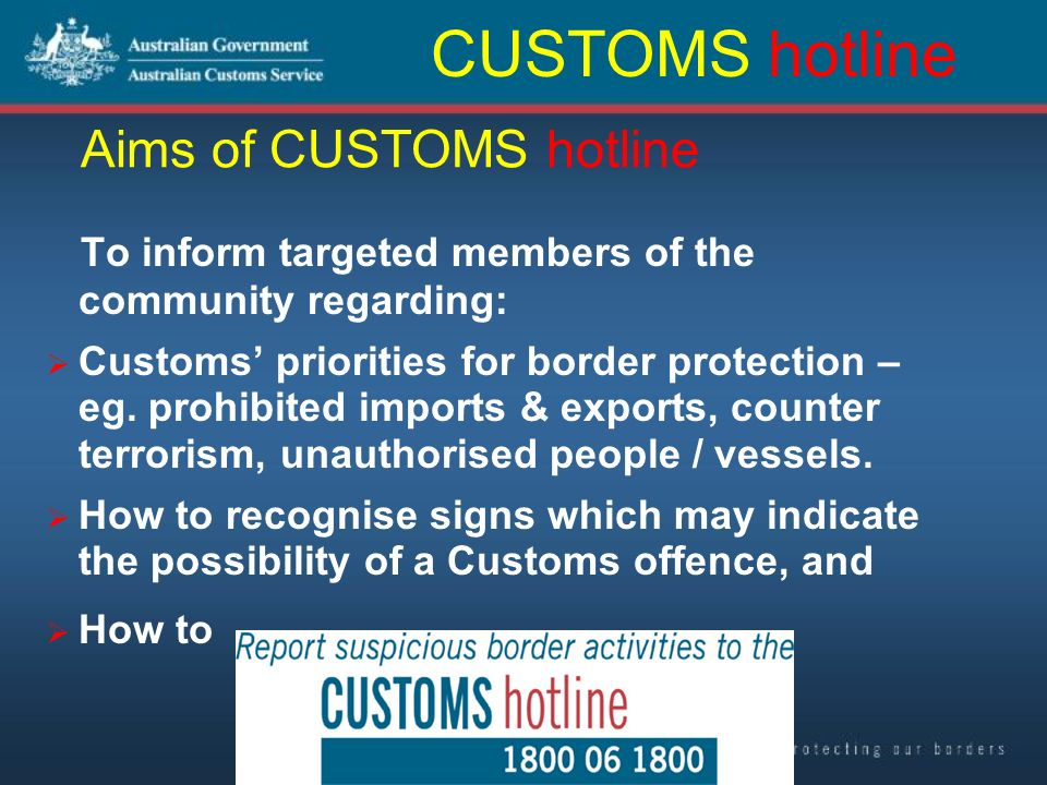 Aims of CUSTOMS hotline To inform targeted members of the community regarding: Customs priorities for border protection – eg.