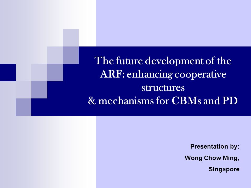 The future development of the ARF: enhancing cooperative structures & mechanisms for CBMs and PD Presentation by: Wong Chow Ming, Singapore
