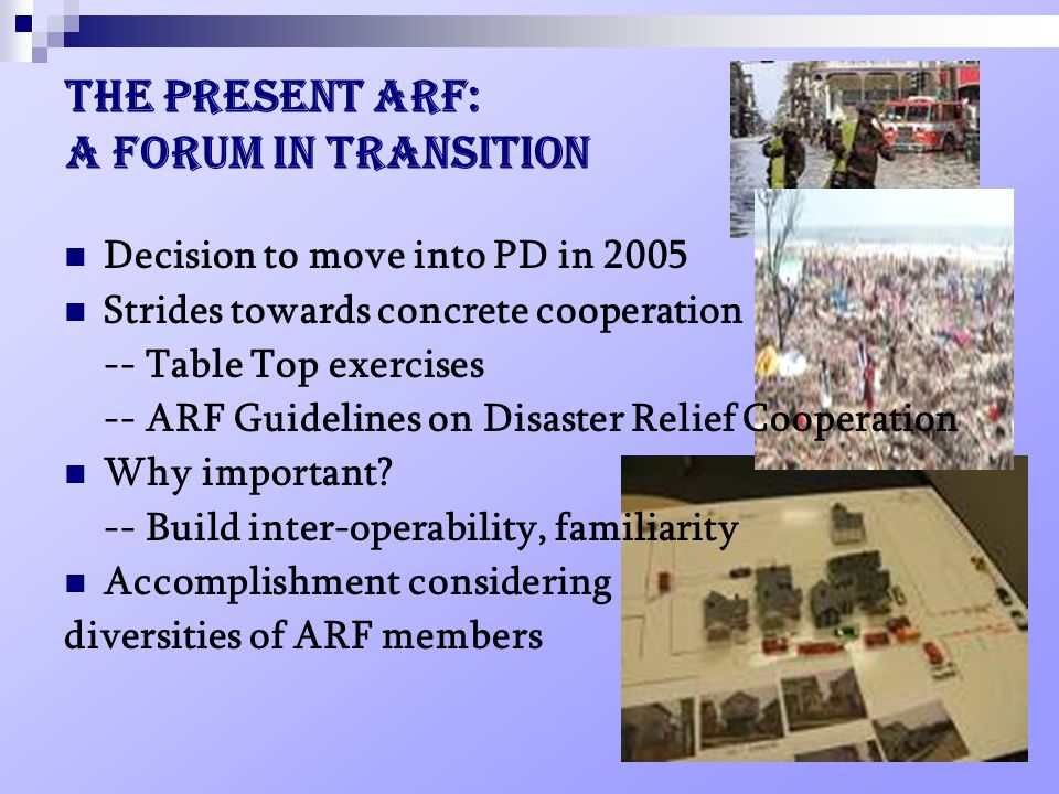 The present ARF: a forum in transition Decision to move into PD in 2005 Strides towards concrete cooperation -- Table Top exercises -- ARF Guidelines on Disaster Relief Cooperation Why important.
