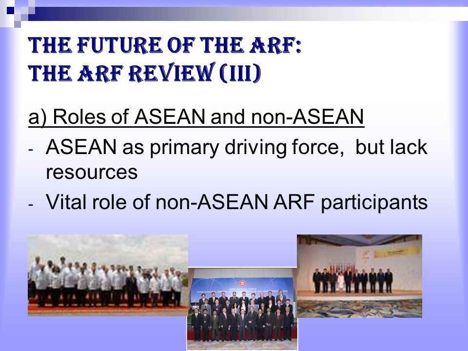The future of the ARF: the ARF Review (III) a) Roles of ASEAN and non-ASEAN - ASEAN as primary driving force, but lack resources - Vital role of non-ASEAN ARF participants