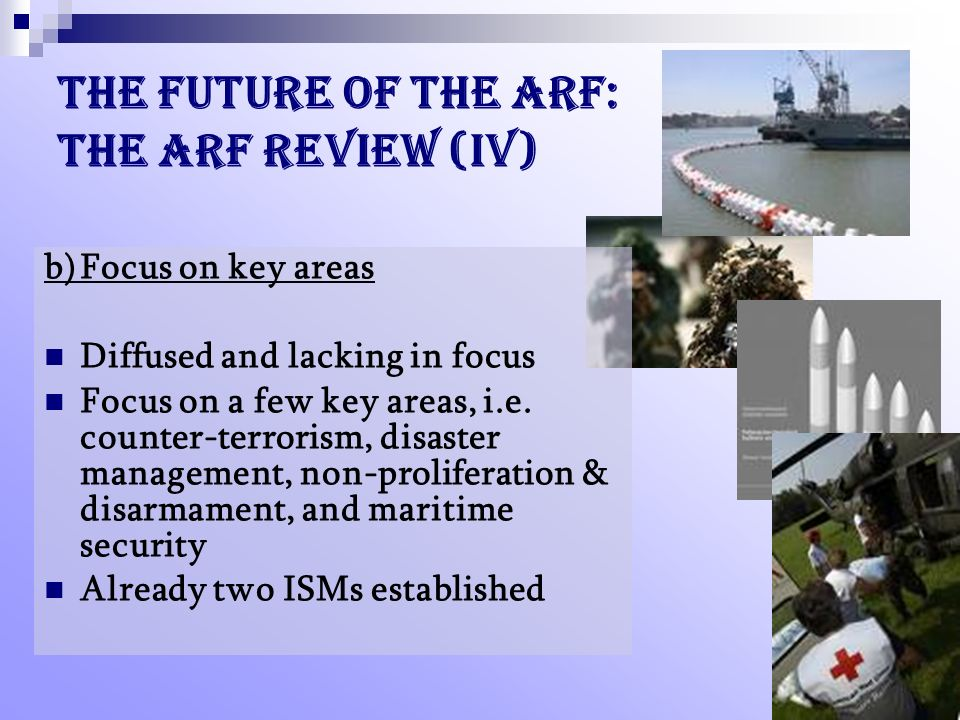 The future of the ARF: the ARF Review (IV) b)Focus on key areas Diffused and lacking in focus Focus on a few key areas, i.e.