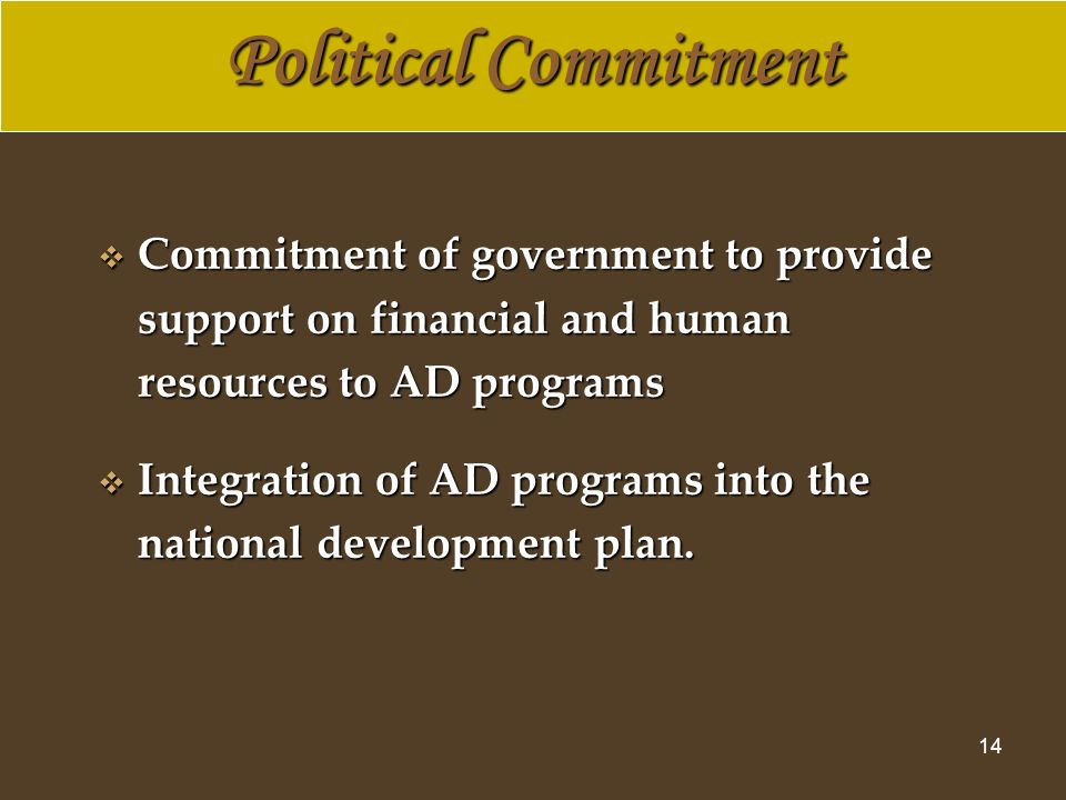 14 Commitment of government to provide support on financial and human resources to AD programs Commitment of government to provide support on financial and human resources to AD programs Integration of AD programs into the national development plan.