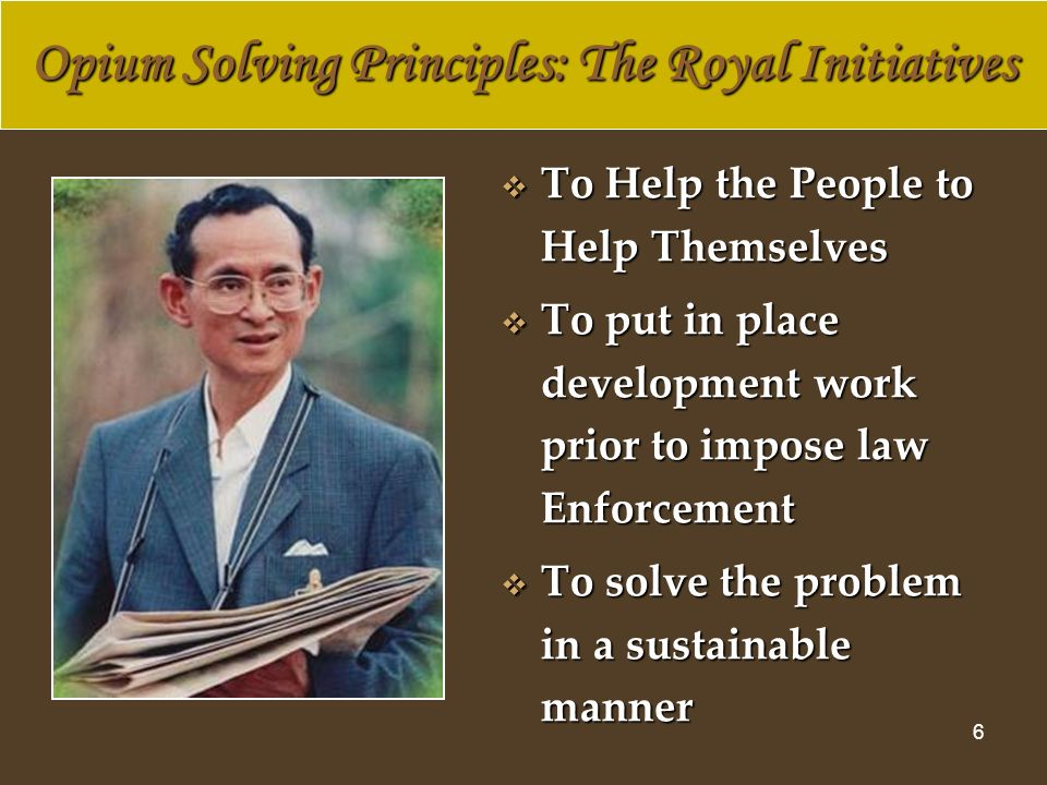 6 To Help the People to Help Themselves To Help the People to Help Themselves To put in place development work prior to impose law Enforcement To put in place development work prior to impose law Enforcement To solve the problem in a sustainable manner To solve the problem in a sustainable manner Opium Solving Principles: The Royal Initiatives