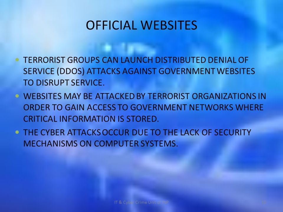 IT & Cyber Crime Unit of INP10 OFFICIAL WEBSITES TERRORIST GROUPS CAN LAUNCH DISTRIBUTED DENIAL OF SERVICE (DDOS) ATTACKS AGAINST GOVERNMENT WEBSITES TO DISRUPT SERVICE.