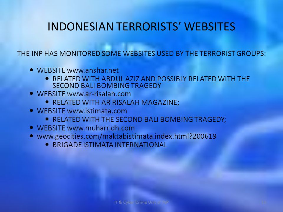 INDONESIAN TERRORISTS WEBSITES THE INP HAS MONITORED SOME WEBSITES USED BY THE TERRORIST GROUPS: WEBSITE   RELATED WITH ABDUL AZIZ AND POSSIBLY RELATED WITH THE SECOND BALI BOMBING TRAGEDY WEBSITE   RELATED WITH AR RISALAH MAGAZINE; WEBSITE   RELATED WITH THE SECOND BALI BOMBING TRAGEDY; WEBSITE BRIGADE ISTIMATA INTERNATIONAL IT & Cyber Crime Unit of INP13