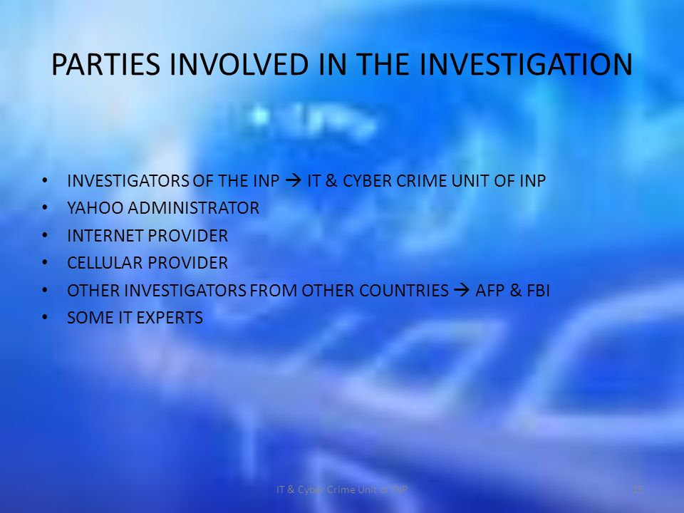 PARTIES INVOLVED IN THE INVESTIGATION INVESTIGATORS OF THE INP IT & CYBER CRIME UNIT OF INP YAHOO ADMINISTRATOR INTERNET PROVIDER CELLULAR PROVIDER OTHER INVESTIGATORS FROM OTHER COUNTRIES AFP & FBI SOME IT EXPERTS IT & Cyber Crime Unit of INP15