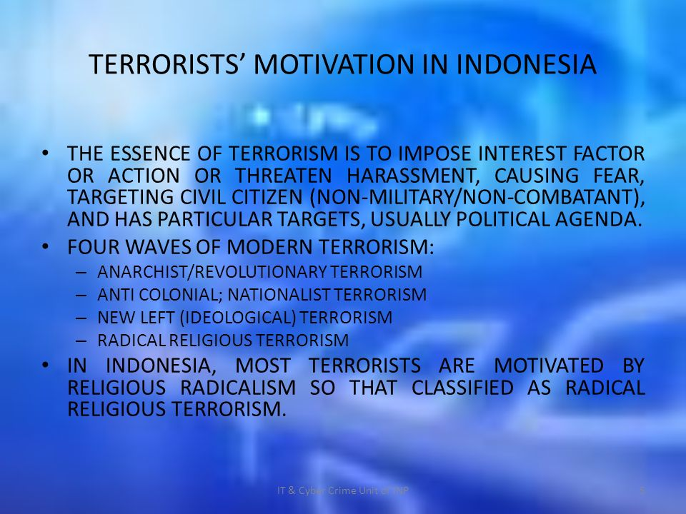 TERRORISTS MOTIVATION IN INDONESIA THE ESSENCE OF TERRORISM IS TO IMPOSE INTEREST FACTOR OR ACTION OR THREATEN HARASSMENT, CAUSING FEAR, TARGETING CIVIL CITIZEN (NON-MILITARY/NON-COMBATANT), AND HAS PARTICULAR TARGETS, USUALLY POLITICAL AGENDA.