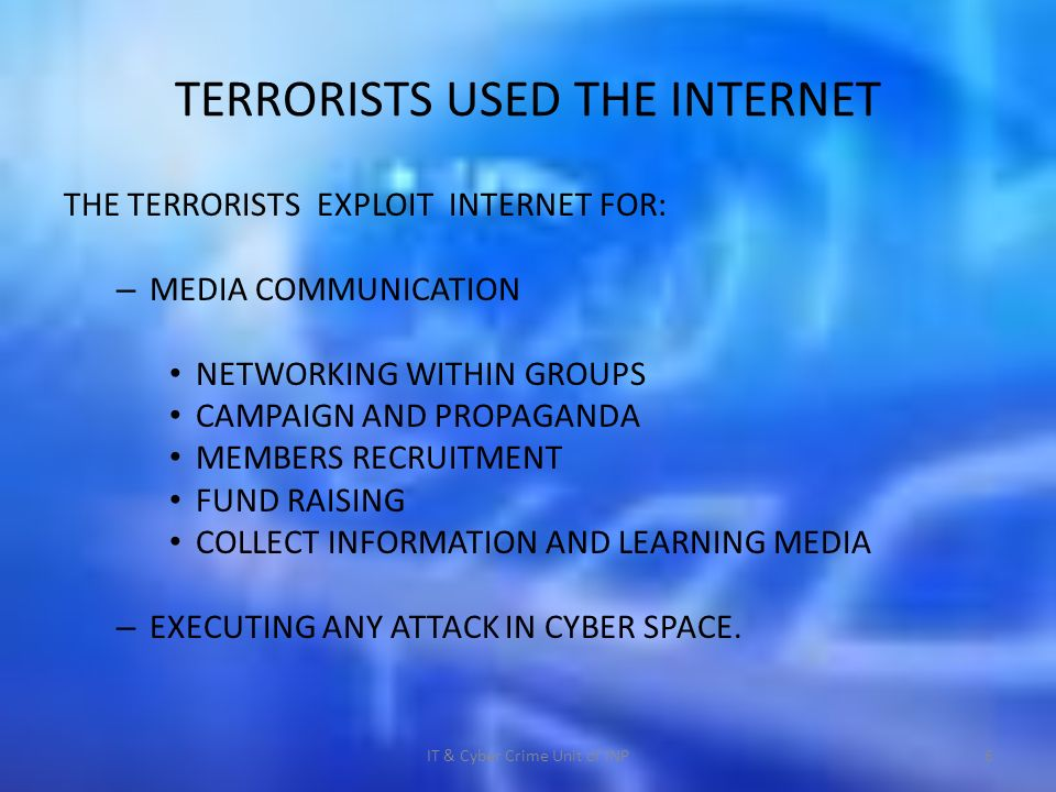 TERRORISTS USED THE INTERNET THE TERRORISTS EXPLOIT INTERNET FOR: – MEDIA COMMUNICATION NETWORKING WITHIN GROUPS CAMPAIGN AND PROPAGANDA MEMBERS RECRUITMENT FUND RAISING COLLECT INFORMATION AND LEARNING MEDIA – EXECUTING ANY ATTACK IN CYBER SPACE.
