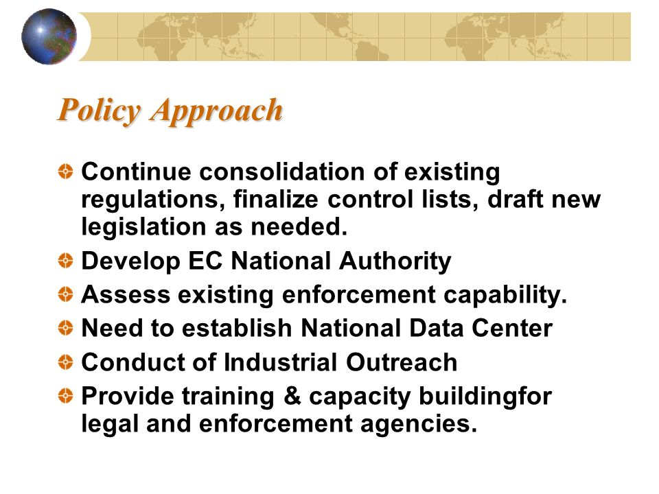 Policy Approach Policy Approach Continue consolidation of existing regulations, finalize control lists, draft new legislation as needed. Develop EC Na