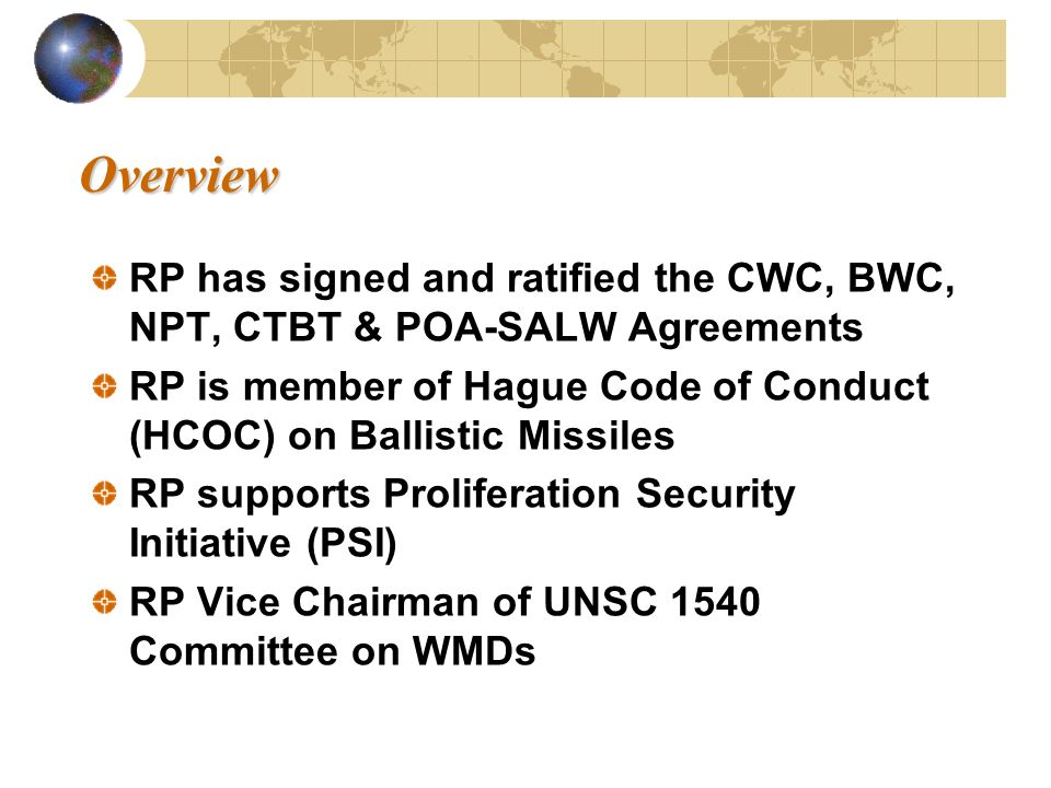 Overview Overview RP has signed and ratified the CWC, BWC, NPT, CTBT & POA-SALW Agreements RP is member of Hague Code of Conduct (HCOC) on Ballistic M