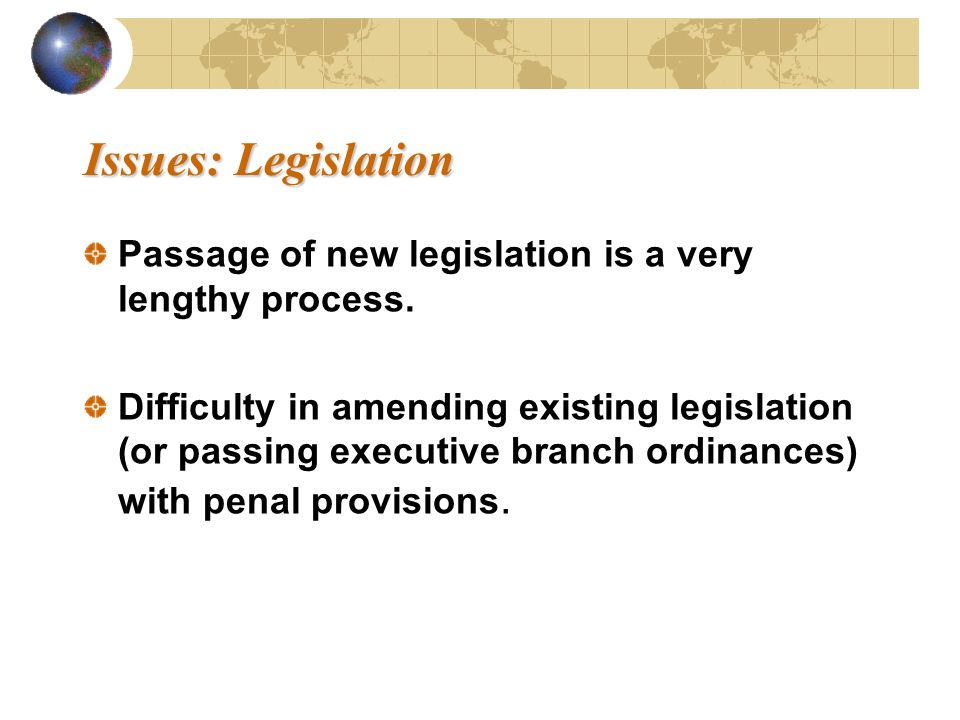 Issues: Legislation Issues: Legislation Passage of new legislation is a very lengthy process. Difficulty in amending existing legislation (or passing