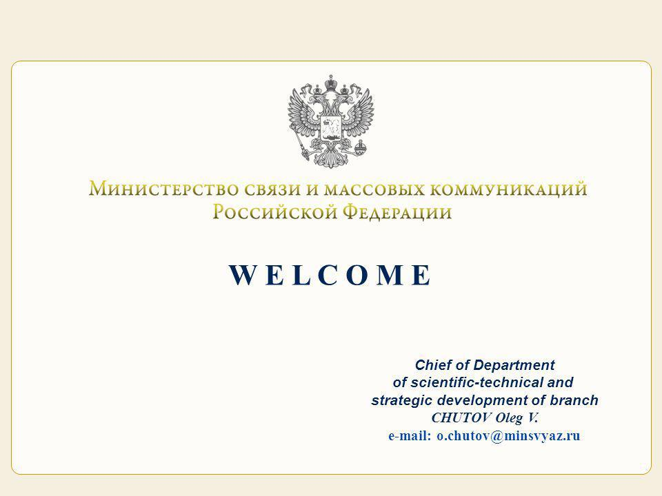 W E L C O M E Chief of Department of scientific-technical and strategic development of branch CHUTOV Oleg V. e-mail: o.chutov@minsvyaz.ru