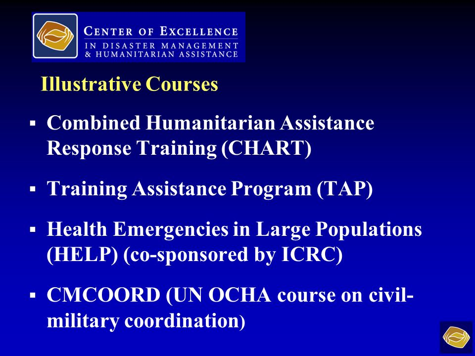 Illustrative Courses Combined Humanitarian Assistance Response Training (CHART) Training Assistance Program (TAP) Health Emergencies in Large Populations (HELP) (co-sponsored by ICRC) CMCOORD (UN OCHA course on civil- military coordination )