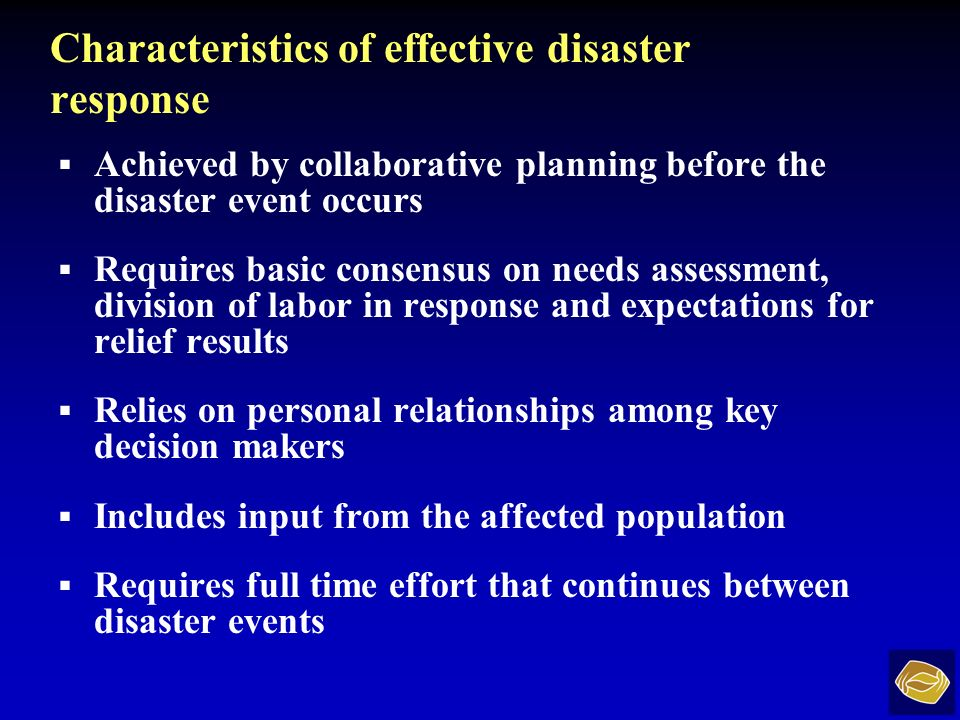 Characteristics of effective disaster response Achieved by collaborative planning before the disaster event occurs Requires basic consensus on needs assessment, division of labor in response and expectations for relief results Relies on personal relationships among key decision makers Includes input from the affected population Requires full time effort that continues between disaster events