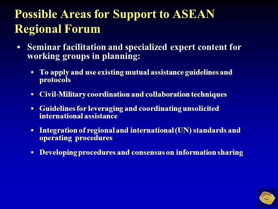 Possible Areas for Support to ASEAN Regional Forum Seminar facilitation and specialized expert content for working groups in planning: To apply and use existing mutual assistance guidelines and protocols Civil-Military coordination and collaboration techniques Guidelines for leveraging and coordinating unsolicited international assistance Integration of regional and international (UN) standards and operating procedures Developing procedures and consensus on information sharing