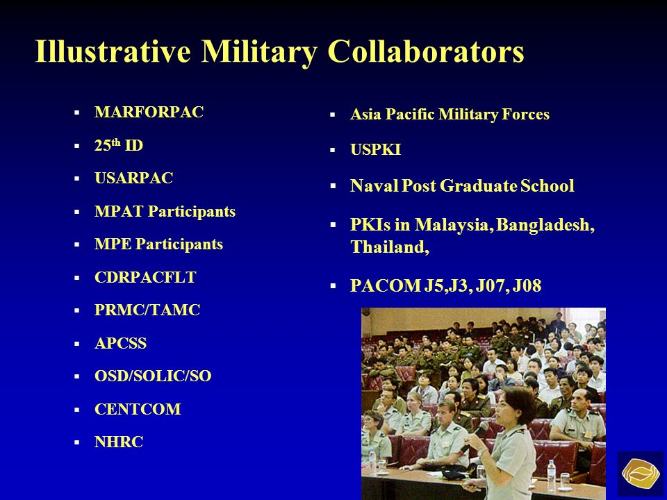 Illustrative Military Collaborators MARFORPAC 25 th ID USARPAC MPAT Participants MPE Participants CDRPACFLT PRMC/TAMC APCSS OSD/SOLIC/SO CENTCOM NHRC Asia Pacific Military Forces USPKI Naval Post Graduate School PKIs in Malaysia, Bangladesh, Thailand, PACOM J5,J3, J07, J08