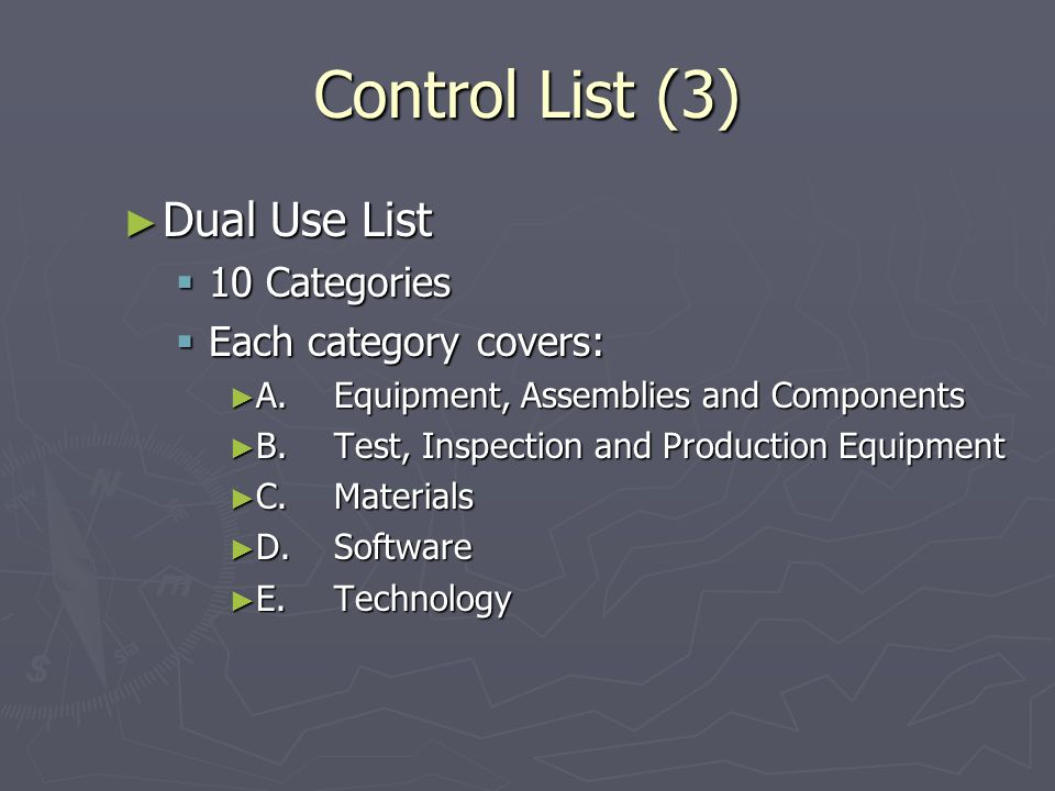 Control List (3) Dual Use List Dual Use List 10 Categories 10 Categories Each category covers: Each category covers: A. Equipment, Assemblies and Comp