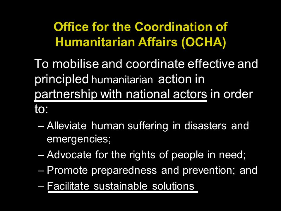 Office for the Coordination of Humanitarian Affairs (OCHA) To mobilise and coordinate effective and principled humanitarian action in partnership with national actors in order to: –Alleviate human suffering in disasters and emergencies; –Advocate for the rights of people in need; –Promote preparedness and prevention; and –Facilitate sustainable solutions