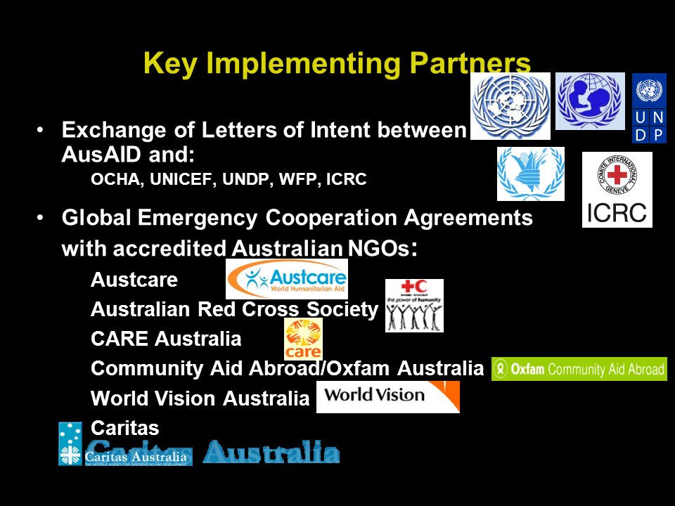 Key Implementing Partners Exchange of Letters of Intent between AusAID and: OCHA, UNICEF, UNDP, WFP, ICRC Global Emergency Cooperation Agreements with accredited Australian NGOs : Austcare Australian Red Cross Society CARE Australia Community Aid Abroad/Oxfam Australia World Vision Australia Caritas