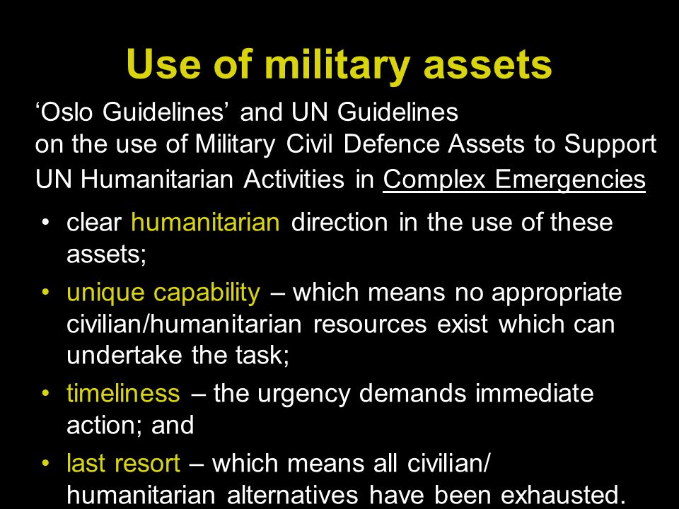 Use of military assets clear humanitarian direction in the use of these assets; unique capability – which means no appropriate civilian/humanitarian resources exist which can undertake the task; timeliness – the urgency demands immediate action; and last resort – which means all civilian/ humanitarian alternatives have been exhausted.