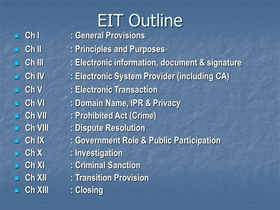 EIT Outline Ch I: General Provisions Ch I: General Provisions Ch II: Principles and Purposes Ch II: Principles and Purposes Ch III: Electronic information, document & signature Ch III: Electronic information, document & signature Ch IV: Electronic System Provider (including CA) Ch IV: Electronic System Provider (including CA) Ch V: Electronic Transaction Ch V: Electronic Transaction Ch VI: Domain Name, IPR & Privacy Ch VI: Domain Name, IPR & Privacy Ch VII: Prohibited Act (Crime) Ch VII: Prohibited Act (Crime) Ch VIII: Dispute Resolution Ch VIII: Dispute Resolution Ch IX: Government Role & Public Participation Ch IX: Government Role & Public Participation Ch X: Investigation Ch X: Investigation Ch XI: Criminal Sanction Ch XI: Criminal Sanction Ch XII: Transition Provision Ch XII: Transition Provision Ch XIII: Closing Ch XIII: Closing