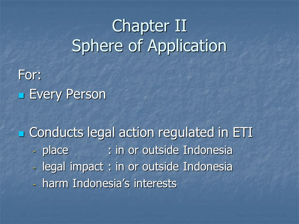 Chapter II Sphere of Application For: Every Person Every Person Conducts legal action regulated in ETI Conducts legal action regulated in ETI - place: in or outside Indonesia - legal impact: in or outside Indonesia - harm Indonesias interests