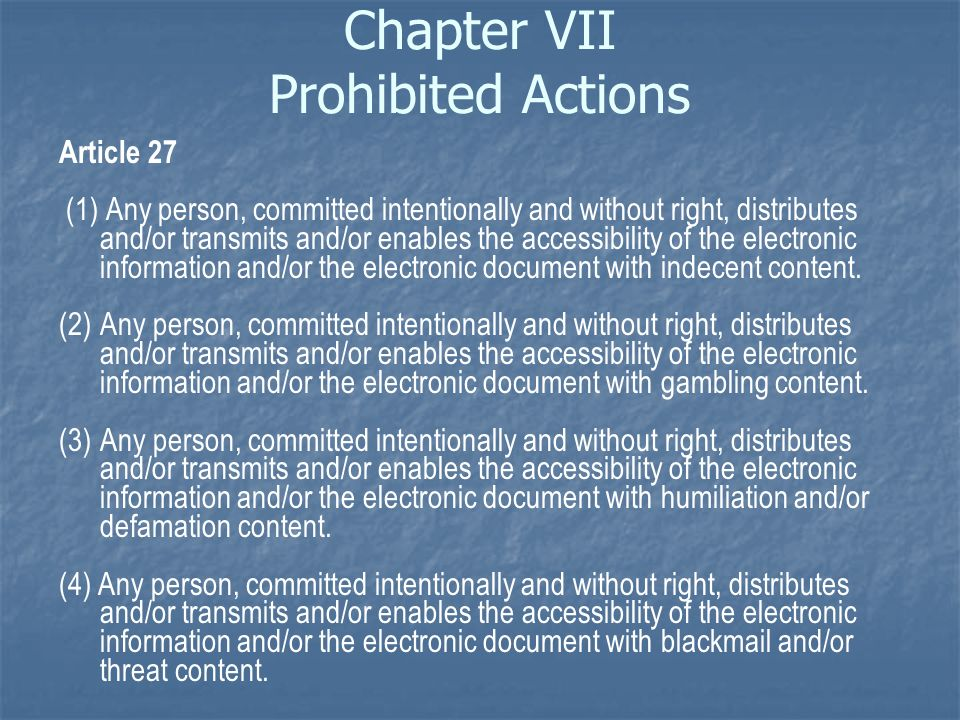 Chapter VII Prohibited Actions Article 27 (1) Any person, committed intentionally and without right, distributes and/or transmits and/or enables the accessibility of the electronic information and/or the electronic document with indecent content.