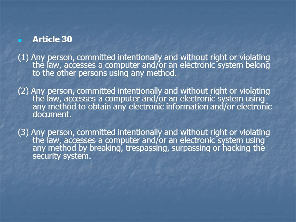 Article 30 (1) Any person, committed intentionally and without right or violating the law, accesses a computer and/or an electronic system belong to the other persons using any method.