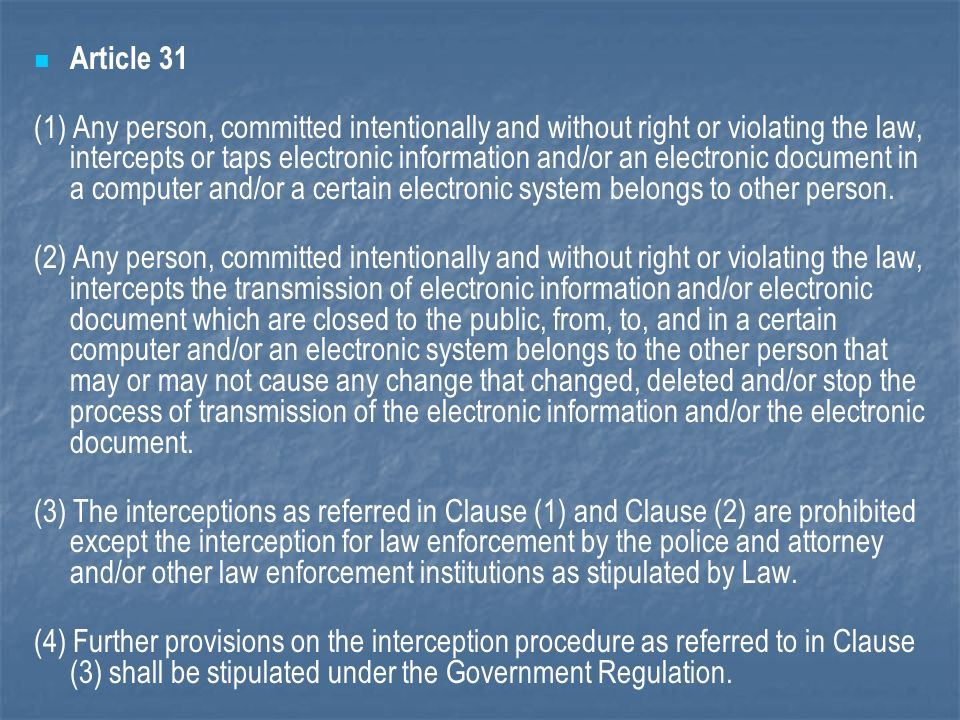 Article 31 (1) Any person, committed intentionally and without right or violating the law, intercepts or taps electronic information and/or an electronic document in a computer and/or a certain electronic system belongs to other person.