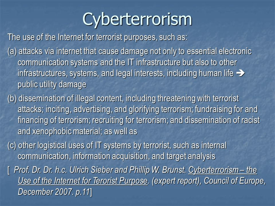 Cyberterrorism The use of the Internet for terrorist purposes, such as: (a) attacks via internet that cause damage not only to essential electronic communication systems and the IT infrastructure but also to other infrastructures, systems, and legal interests, including human life public utility damage (b) dissemination of illegal content, including threatening with terrorist attacks; inciting, advertising, and glorifying terrorism; fundraising for and financing of terrorism; recruiting for terrorism; and dissemination of racist and xenophobic material; as well as (c) other logistical uses of IT systems by terrorist, such as internal communication, information acquisition, and target analysis [ Prof.