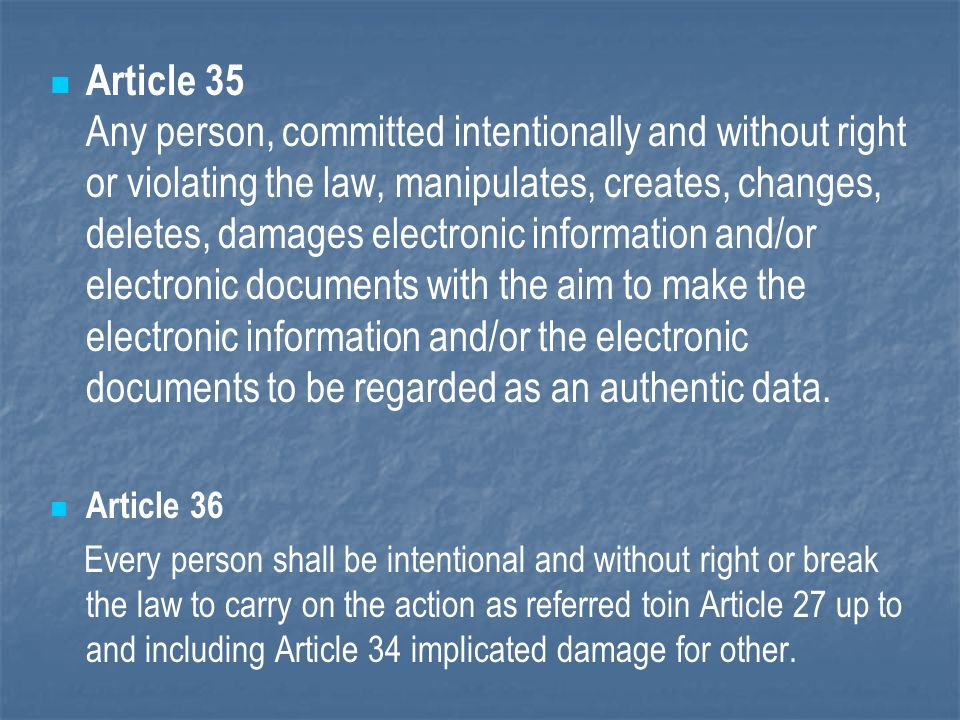 Article 35 Any person, committed intentionally and without right or violating the law, manipulates, creates, changes, deletes, damages electronic information and/or electronic documents with the aim to make the electronic information and/or the electronic documents to be regarded as an authentic data.