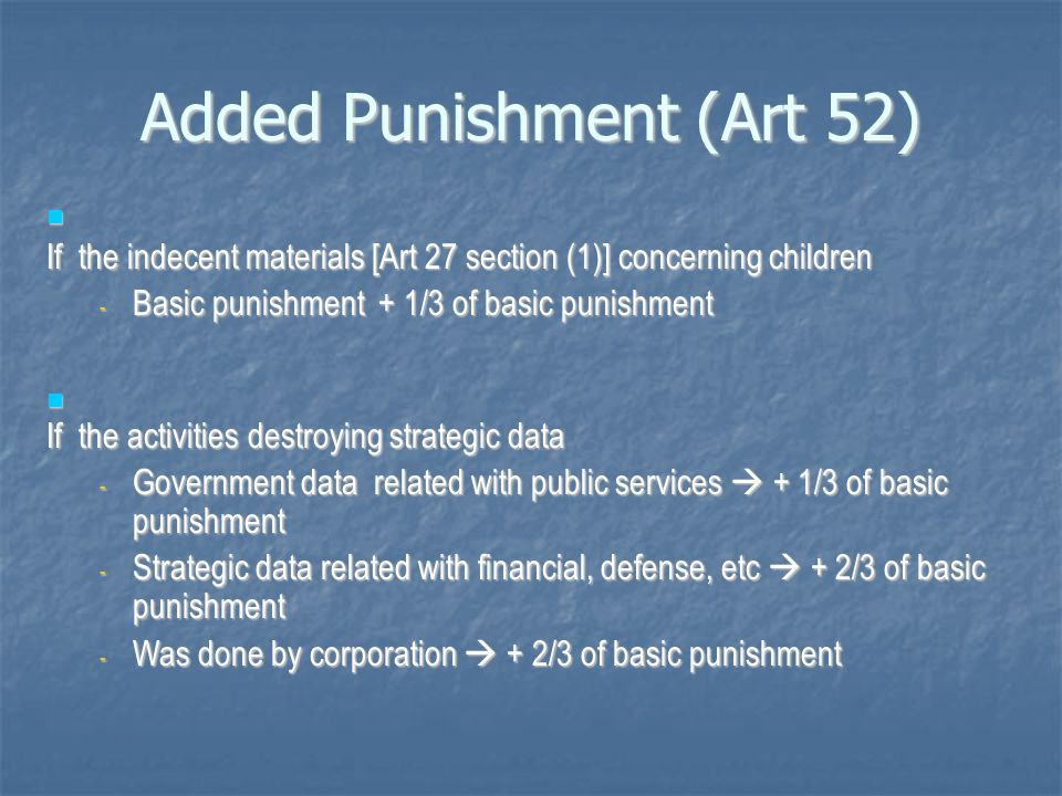 Added Punishment (Art 52) I If the indecent materials [Art 27 section (1)] concerning children I If the indecent materials [Art 27 section (1)] concerning children - Basic punishment + 1/3 of basic punishment I If the activities destroying strategic data I If the activities destroying strategic data - Government data related with public services + 1/3 of basic punishment - Strategic data related with financial, defense, etc + 2/3 of basic punishment - Was done by corporation + 2/3 of basic punishment