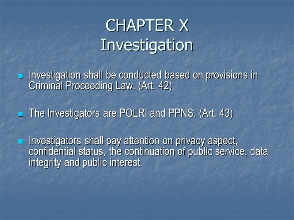 CHAPTER X Investigation Investigation shall be conducted based on provisions in Criminal Proceeding Law.