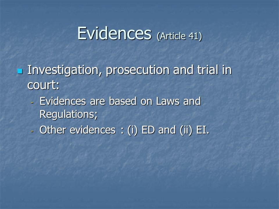 Evidences (Article 41) Investigation, prosecution and trial in court: Investigation, prosecution and trial in court: - Evidences are based on Laws and Regulations; - Other evidences : (i) ED and (ii) EI.