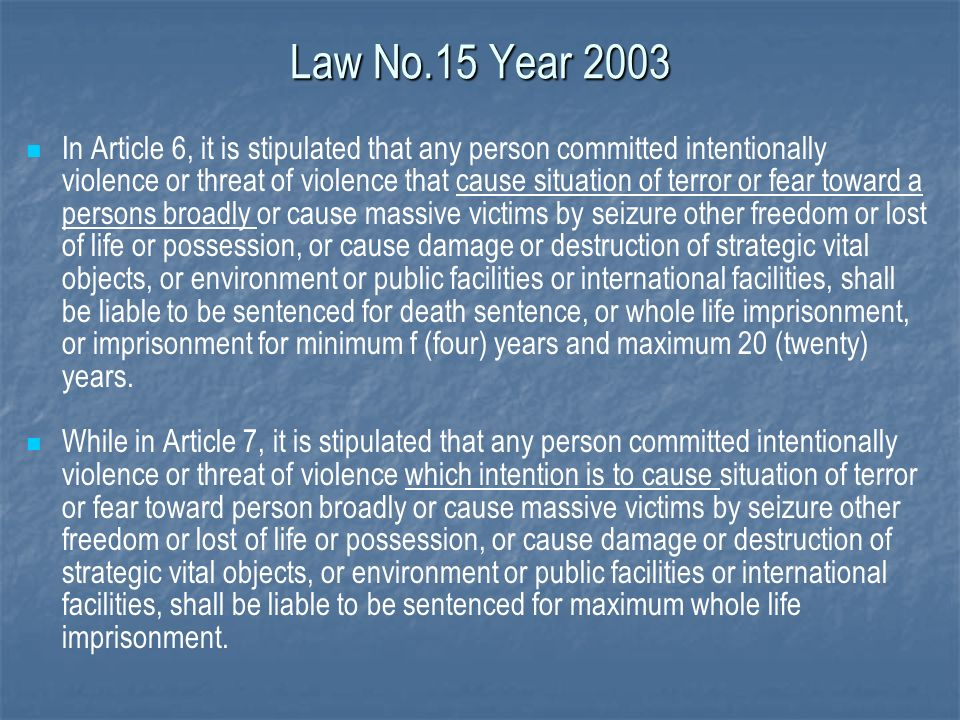 Law No.15 Year 2003 In Article 6, it is stipulated that any person committed intentionally violence or threat of violence that cause situation of terr