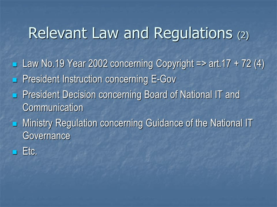 Relevant Law and Regulations (2) Law No.19 Year 2002 concerning Copyright => art.17 + 72 (4) Law No.19 Year 2002 concerning Copyright => art.17 + 72 (4) President Instruction concerning E-Gov President Instruction concerning E-Gov President Decision concerning Board of National IT and Communication President Decision concerning Board of National IT and Communication Ministry Regulation concerning Guidance of the National IT Governance Ministry Regulation concerning Guidance of the National IT Governance Etc.
