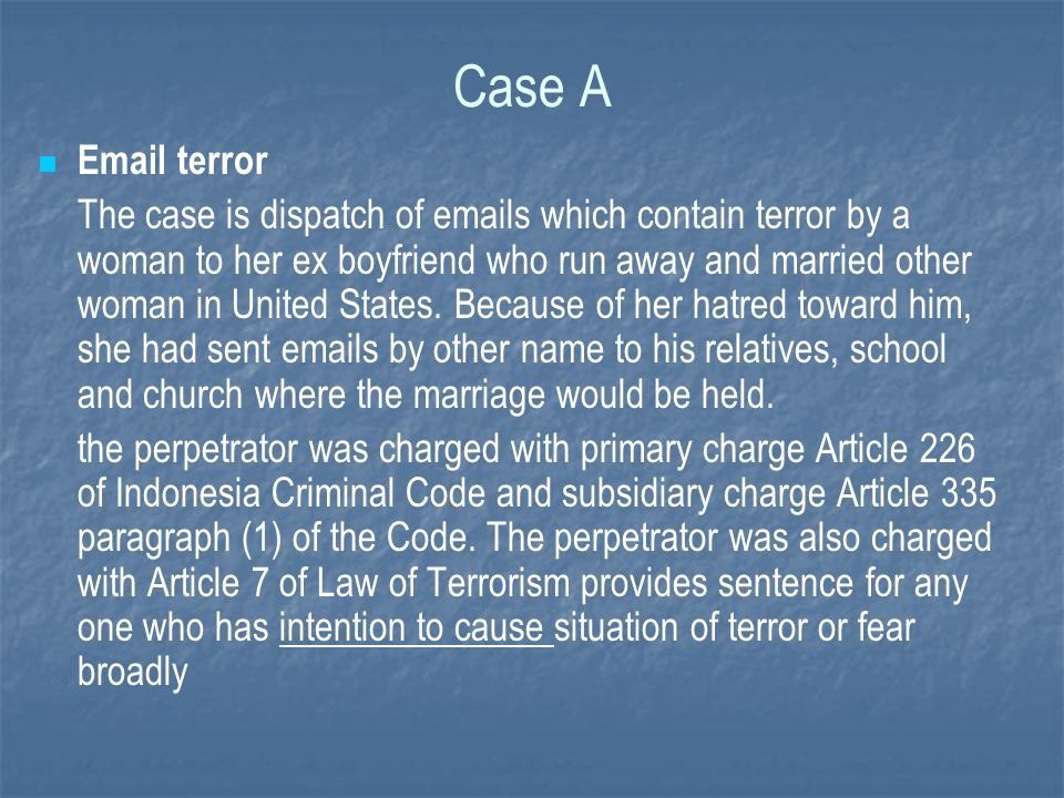 Case A Email terror The case is dispatch of emails which contain terror by a woman to her ex boyfriend who run away and married other woman in United