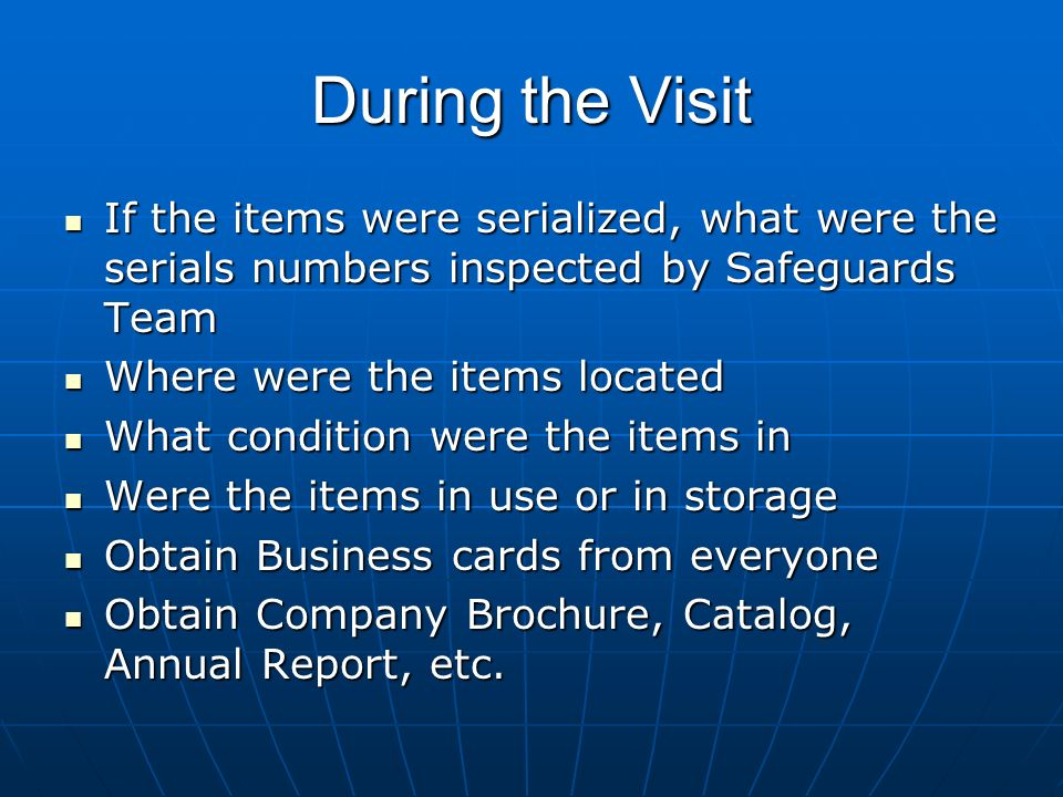 During the Visit If the items were serialized, what were the serials numbers inspected by Safeguards Team If the items were serialized, what were the serials numbers inspected by Safeguards Team Where were the items located Where were the items located What condition were the items in What condition were the items in Were the items in use or in storage Were the items in use or in storage Obtain Business cards from everyone Obtain Business cards from everyone Obtain Company Brochure, Catalog, Annual Report, etc.