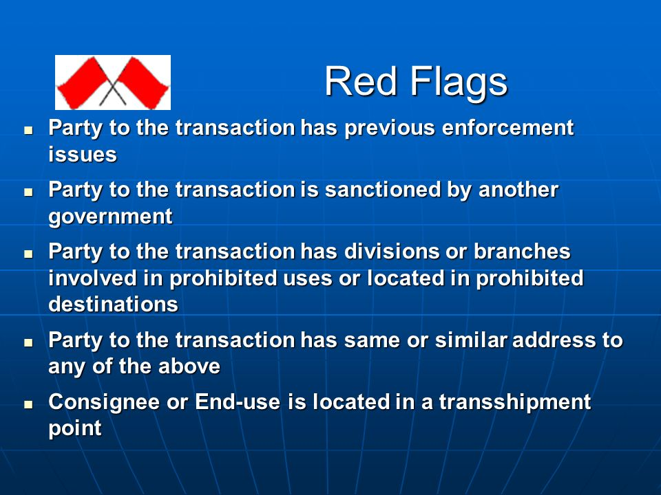 Red Flags Party to the transaction has previous enforcement issues Party to the transaction has previous enforcement issues Party to the transaction is sanctioned by another government Party to the transaction is sanctioned by another government Party to the transaction has divisions or branches involved in prohibited uses or located in prohibited destinations Party to the transaction has divisions or branches involved in prohibited uses or located in prohibited destinations Party to the transaction has same or similar address to any of the above Party to the transaction has same or similar address to any of the above Consignee or End-use is located in a transshipment point Consignee or End-use is located in a transshipment point