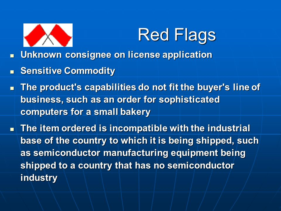 Red Flags Unknown consignee on license application Unknown consignee on license application Sensitive Commodity Sensitive Commodity The product s capabilities do not fit the buyer s line of business, such as an order for sophisticated computers for a small bakery The product s capabilities do not fit the buyer s line of business, such as an order for sophisticated computers for a small bakery The item ordered is incompatible with the industrial base of the country to which it is being shipped, such as semiconductor manufacturing equipment being shipped to a country that has no semiconductor industry The item ordered is incompatible with the industrial base of the country to which it is being shipped, such as semiconductor manufacturing equipment being shipped to a country that has no semiconductor industry