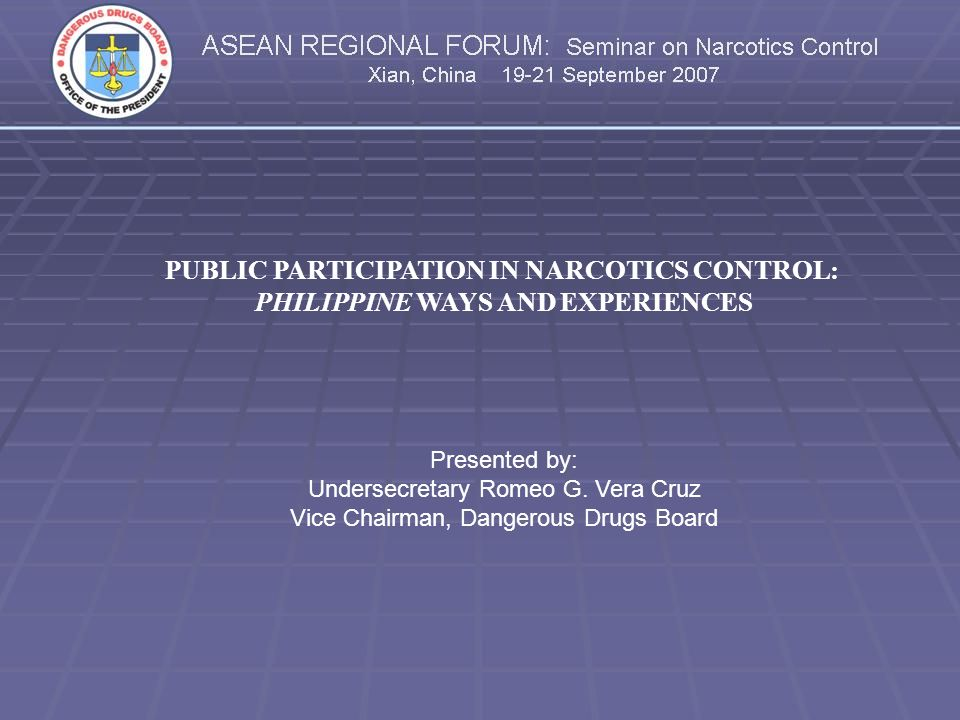 PUBLIC PARTICIPATION IN NARCOTICS CONTROL: PHILIPPINE WAYS AND EXPERIENCES Presented by: Undersecretary Romeo G.