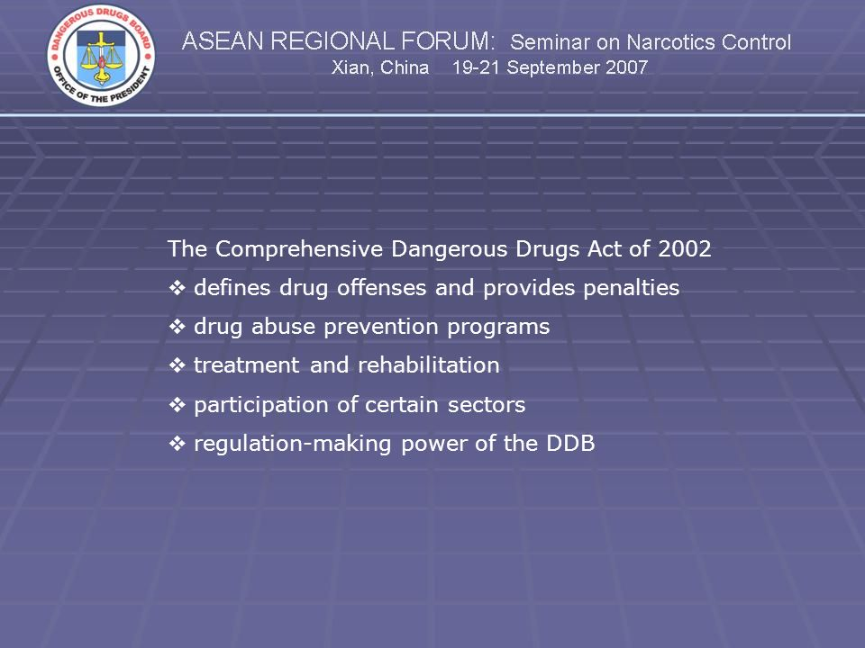 The Comprehensive Dangerous Drugs Act of 2002 defines drug offenses and provides penalties drug abuse prevention programs treatment and rehabilitation participation of certain sectors regulation-making power of the DDB