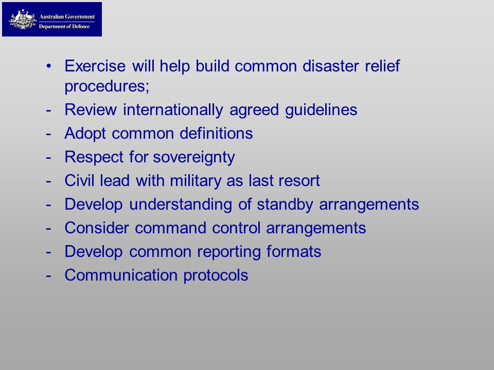 Exercise will help build common disaster relief procedures; -Review internationally agreed guidelines -Adopt common definitions -Respect for sovereign