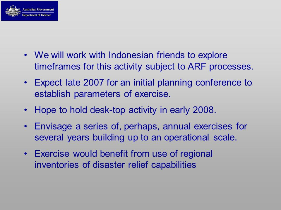 We will work with Indonesian friends to explore timeframes for this activity subject to ARF processes. Expect late 2007 for an initial planning confer